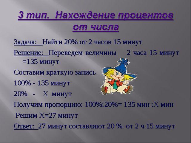 Задача: Найти 20% от 2 часов 15 минут Решение: Переведем величины 2 часа 15 м...
