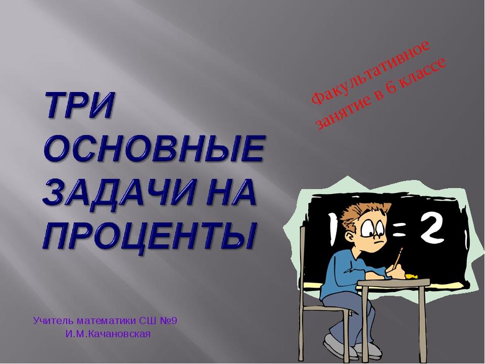 Факультативное занятие в 6 классе Учитель математики СШ №9 И.М.Качановская