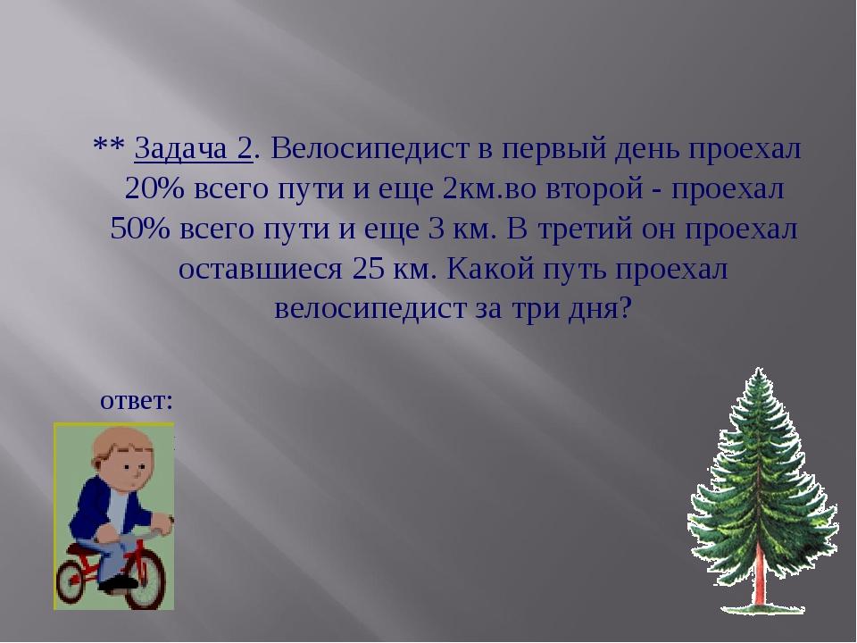 ** Задача 2. Велосипедист в первый день проехал 20% всего пути и еще 2км.во...