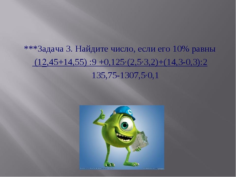 ***Задача 3. Найдите число, если его 10% равны (12,45+14,55) :9 +0,125·(2,5·3...
