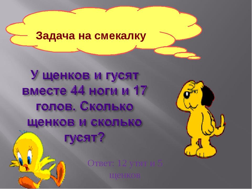 Задача на смекалку Ответ: 12 утят и 5 щенков