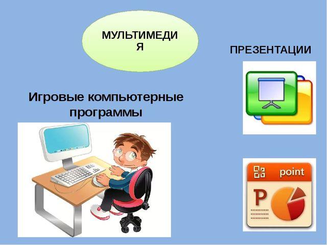 Игровые компьютерные программы ПРЕЗЕНТАЦИИ МУЛЬТИМЕДИЯ