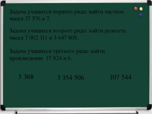 Задача учащихся первого ряда: найти частное чисел 37 576 и 7. 5 368 3 354 506