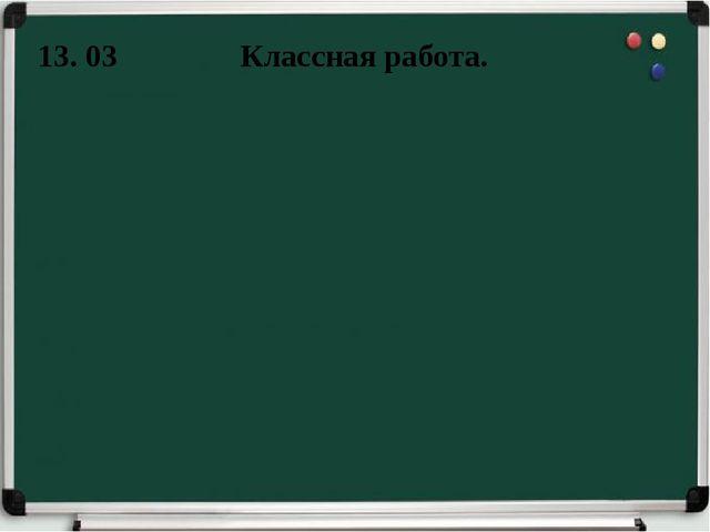 Классная работа. 13. 03