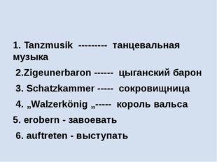 1. Tanzmusik --------- танцевальная музыка 2.Zigeunerbaron ------ цыганский