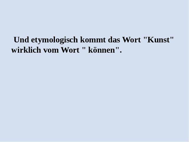 """Und etymologisch kommt das Wort """"Kunst"""" wirklich vom Wort """" können""""."""