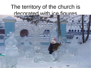 The territory of the church is decorated with ice figures
