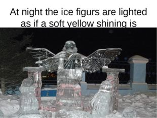 At night the ice figurs are lighted as if a soft yellow shining is coming fro