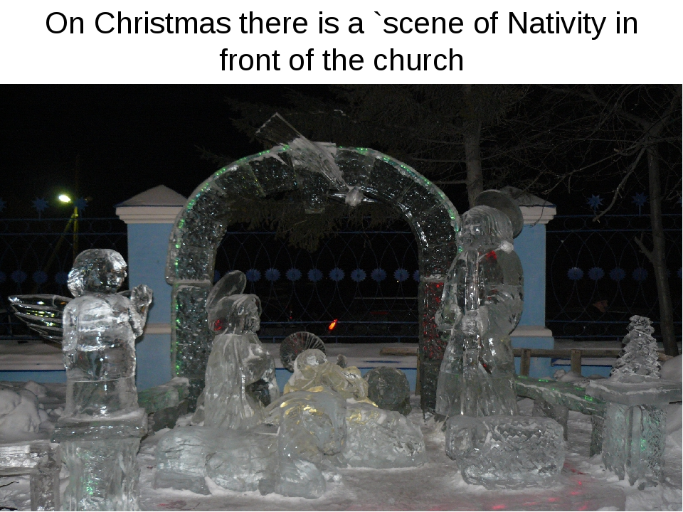 On Christmas there is a `scene of Nativity in front of the church