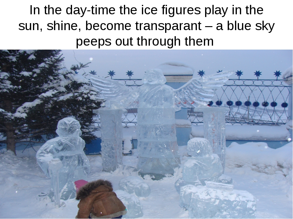 In the day-time the ice figures play in the sun, shine, become transparant –...