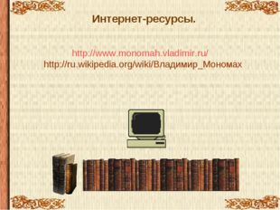 Интернет-ресурсы. http://www.monomah.vladimir.ru/ http://ru.wikipedia.org/wik