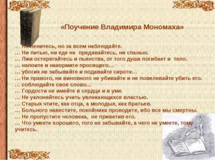 «Поучение Владимира Мономаха» … Не ленитесь, но за всем наблюдайте. … Ни пить