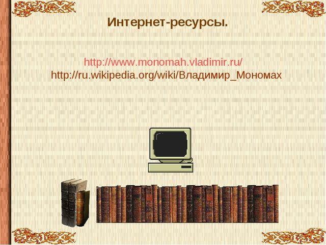 Интернет-ресурсы. http://www.monomah.vladimir.ru/ http://ru.wikipedia.org/wik...