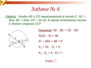Задача № 6 Задача: Хорды АВ и СD пересекаются в точке Е. АЕ = 8см, ВЕ = 6см,