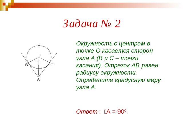 Задача № 2 А В О С Окружность с центром в точке О касается сторон угла А (В и...