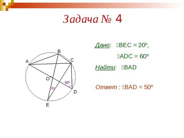 Задача № 4 О 600 А В С D Е 20 Дано: ےВЕС = 200, ےАDC = 600 Найти: ےВАD Ответ...