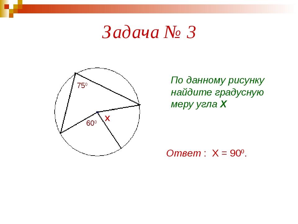 Задача № 3 750 600 Х По данному рисунку найдите градусную меру угла Х Ответ :...