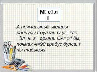 Мәсәлә А почмагының яклары радиусы r булган О узәкле әйләнәгә орына. ОА=14 д