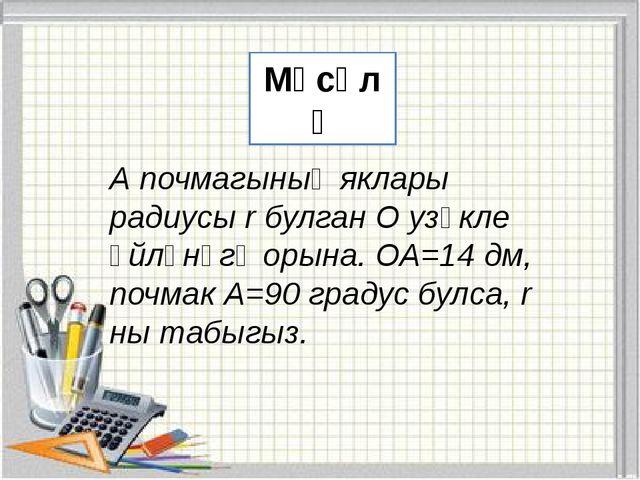 Мәсәлә А почмагының яклары радиусы r булган О узәкле әйләнәгә орына. ОА=14 д...