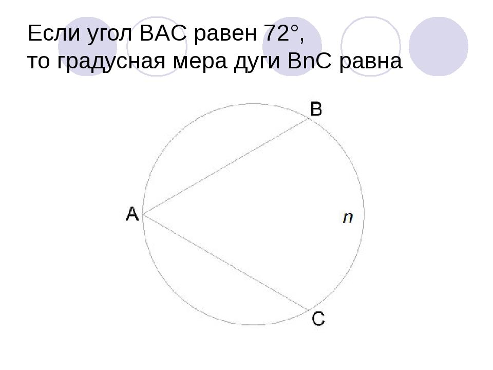 Если угол BAC равен 72°, то градусная мера дуги BnC равна