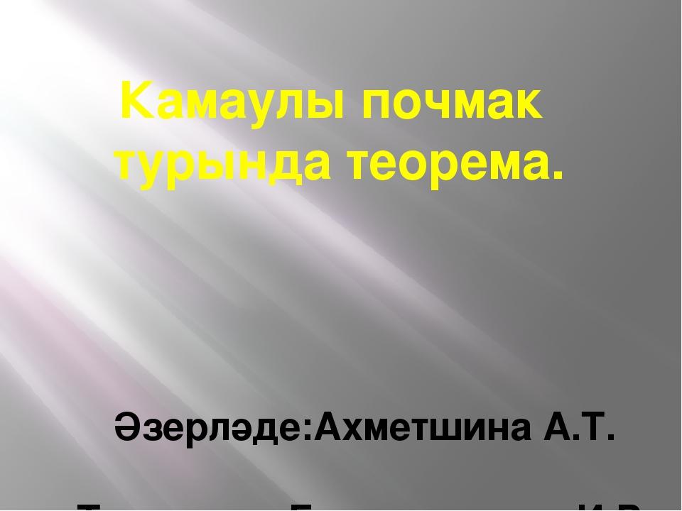 Камаулы почмак турында теорема. Әзерләде:Ахметшина А.Т. Тикшерде:Гильмутдинов...