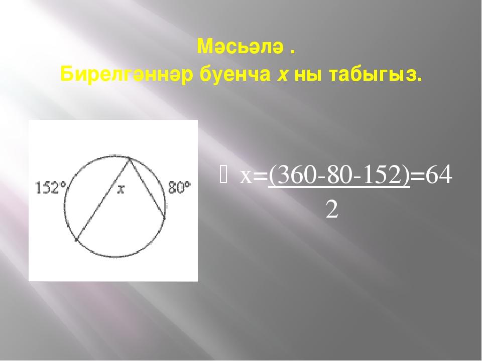Мәсьәлә . Бирелгәннәр буенча х ны табыгыз. х=(360-80-152)=64 2