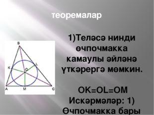 теоремалар 1)Теләсә нинди өчпочмакка камаулы әйләнә үткәрергә мөмкин. OK=OL=O