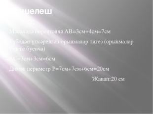 Чишелеше: Мәсәләдә бирелгәнчә AB=3см+4см=7см Түбәдән үткәрелгән орынмалар тиг