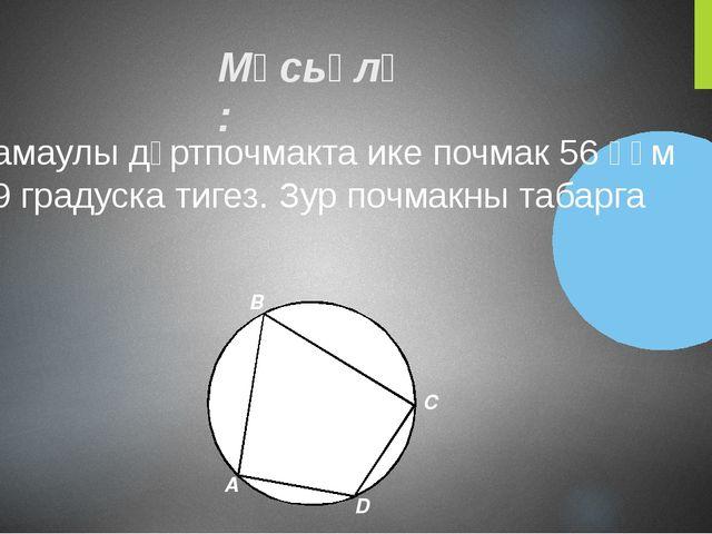 Мәсьәлә: Камаулы дүртпочмакта ике почмак 56 һәм 99 градуска тигез. Зур почмак...