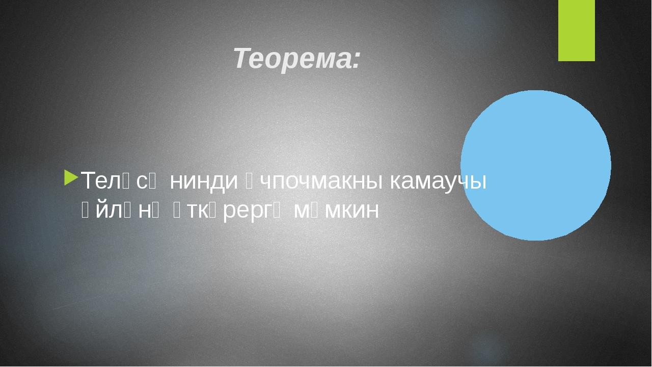 Теорема: Теләсә нинди өчпочмакны камаучы әйләнә үткәрергә мөмкин
