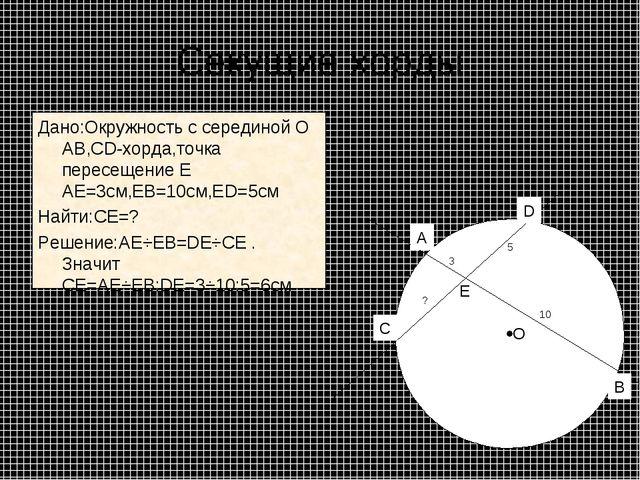 Секущие хорды Дано:Окружность с серединой О АВ,СD-хорда,точка пересещение Е А...
