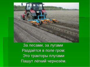 За лесами, за лугами Раздаётся в поле гром: Это тракторы плугами Пашут лёгкий