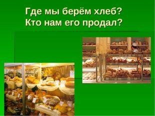 Где мы берём хлеб? Кто нам его продал?