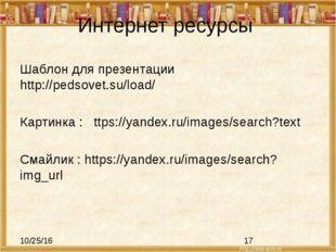 Интернет ресурсы Шаблон для презентации http://pedsovet.su/load/ Картинка : t
