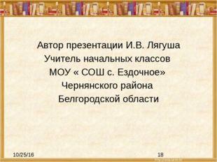 Автор презентации И.В. Лягуша Учитель начальных классов МОУ « СОШ с. Ездочно