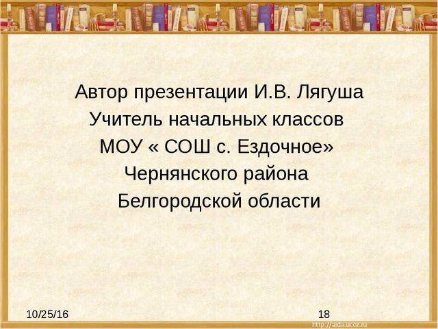 Автор презентации И.В. Лягуша Учитель начальных классов МОУ « СОШ с. Ездочно...
