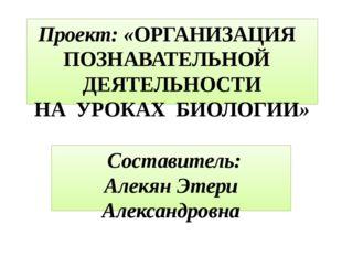 Проект: «ОРГАНИЗАЦИЯ ПОЗНАВАТЕЛЬНОЙ ДЕЯТЕЛЬНОСТИ НА УРОКАХ БИОЛОГИИ» Составит
