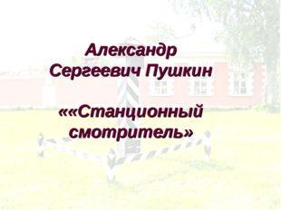 Александр Сергеевич Пушкин ««Станционный смотритель»