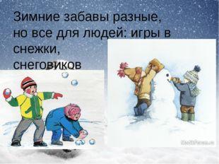 Зимние забавы разные, но все для людей: игры в снежки, лепка снеговиков