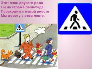 Этот знак другого рода Он на страже пешехода. Переходим с мамой вместе Мы до