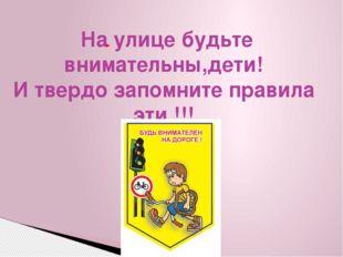 На улице будьте внимательны,дети! И твердо запомните правила эти !!!