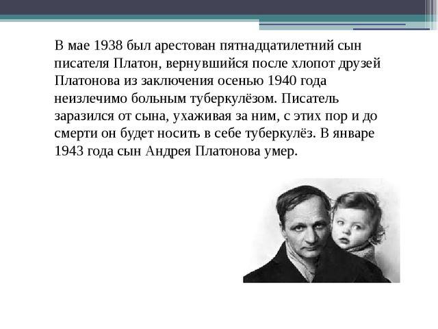 В мае 1938 был арестован пятнадцатилетний сын писателя Платон, вернувшийся по...