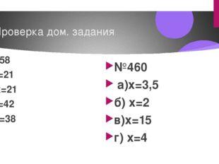 Проверка дом. задания №458 а)x=21 б) x=21 в)с=42 г) x=38 д)x=8 е) x=6 ж) x=5