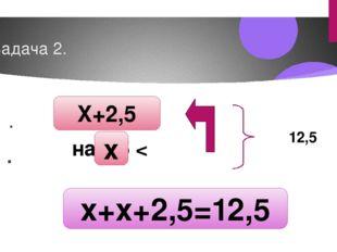 Задача 2. 1 . 2 . 12,5 на 2,5 < X+2,5 x+x+2,5=12,5 x