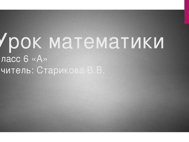 Урок математики Класс 6 «А» Учитель: Старикова В.В.
