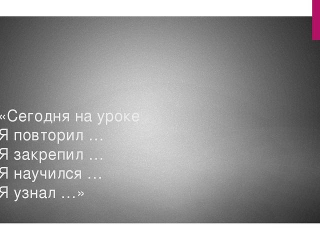 «Сегодня на уроке Я повторил … Я закрепил … Я научился … Я узнал …»