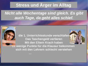 Stress und Ärger im Alltag Nicht alle Wochentage sind gleich. Es gibt auch Ta