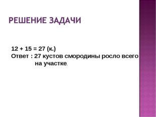 12 + 15 = 27 (к.) Ответ : 27 кустов смородины росло всего на участке.