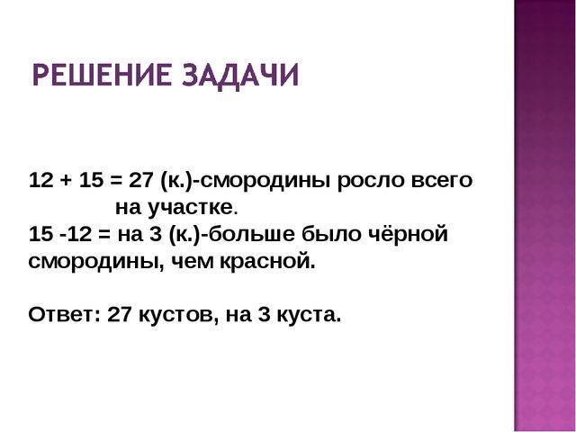 12 + 15 = 27 (к.)-смородины росло всего на участке. 15 -12 = на 3 (к.)-больше...