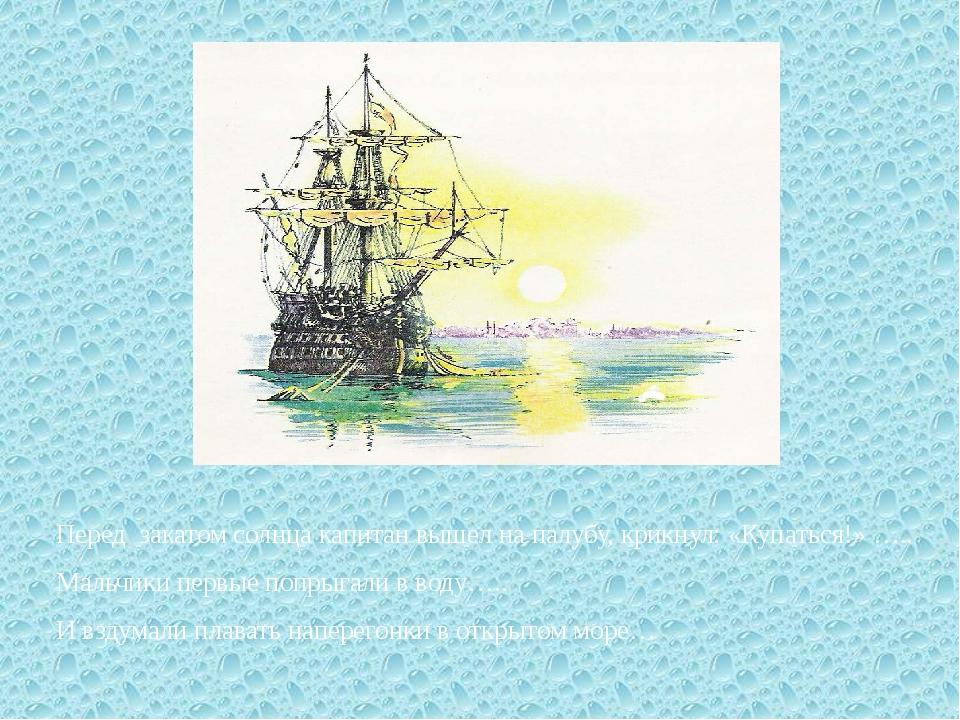 Перед закатом солнца капитан вышел на палубу, крикнул: «Купаться!» ….. Мальч...